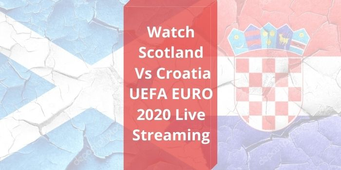 Scotland Vs Croatia Euro 2020 Live Stream