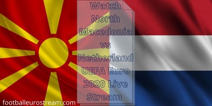 Watch North Macedonia vs Netherland UEFA Euro 2020 Live Stream