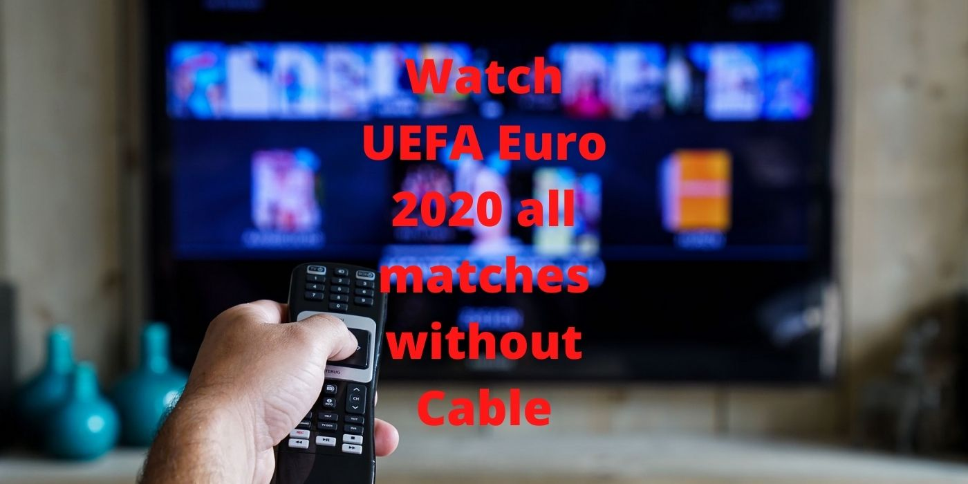 Watch UEFA Euro 2020 all matches without Cable