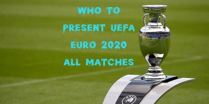 Who to Present UEFA EURO 2020 all Matches